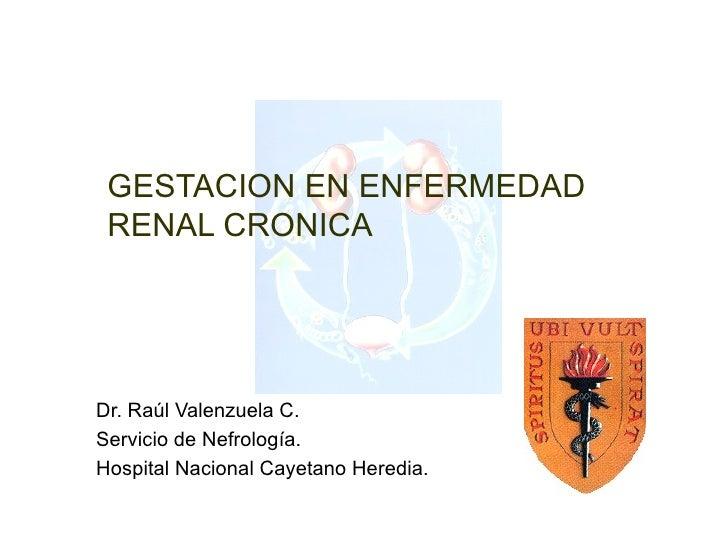 GESTACION EN ENFERMEDAD RENAL CRONICADr. Raúl Valenzuela C.Servicio de Nefrología.Hospital Nacional Cayetano Heredia.