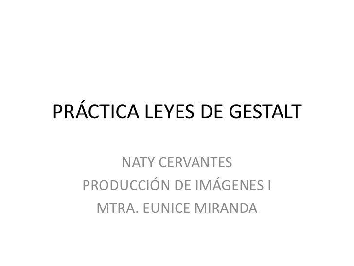 PRÁCTICA LEYES DE GESTALT       NATY CERVANTES   PRODUCCIÓN DE IMÁGENES I     MTRA. EUNICE MIRANDA
