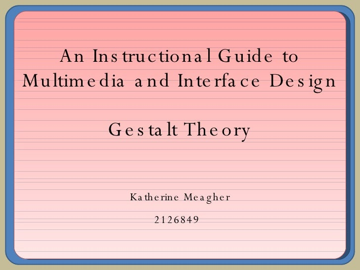 An Instructional Guide to Multimedia and Interface Design Gestalt Theory Katherine Meagher 2126849