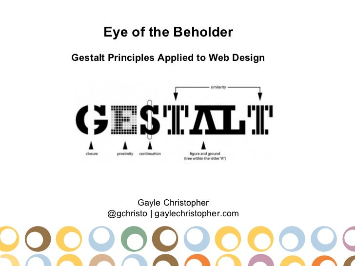 Eye of the BeholderGestalt Principles Applied to Web Design             Gayle Christopher       @gchristo | gaylechristoph...