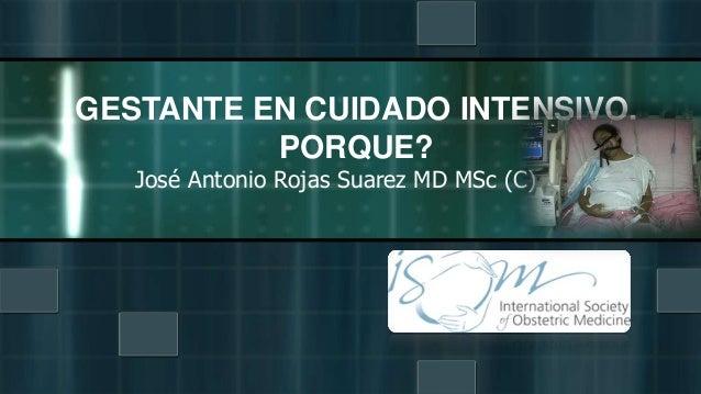 José Antonio Rojas Suarez MD MSc (C) GESTANTE EN CUIDADO INTENSIVO. PORQUE?