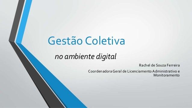 Gestão Coletiva no ambiente digital Rachel de Souza Ferreira Coordenadora Geral de LicenciamentoAdministrativo e Monitoram...