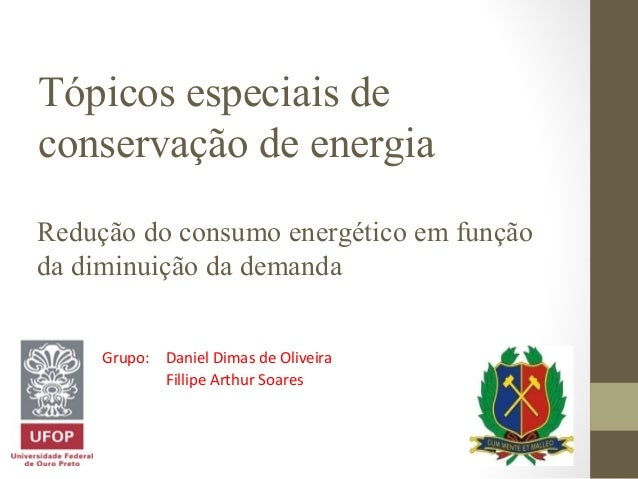 Tópicos especiais de conservação de energia Redução do consumo energético em função da diminuição da demanda Grupo: Daniel...
