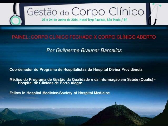 PAINEL: CORPO CLÍNICO FECHADO X CORPO CLÍNICO ABERTO Por Guilherme Brauner Barcellos Coordenador do Programa de Hospitalis...