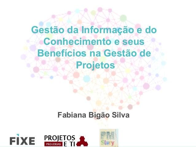 Gestão da Informação e do Conhecimento e seus Benefícios na Gestão de Projetos Fabiana Bigão Silva