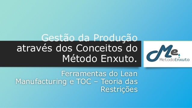 Gestão da Produção  através dos Conceitos do  Método Enxuto.  Ferramentas do Lean  Manufacturing e TOC – Teoria das  Restr...