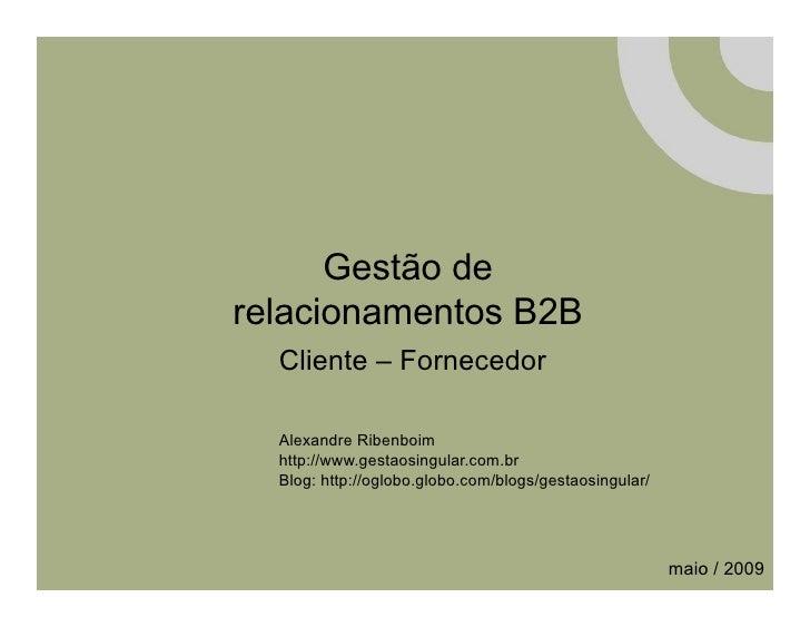 Gestão de relacionamentos B2B   Cliente – Fornecedor    Alexandre Ribenboim   http://www.gestaosingular.com.br   Blog: htt...