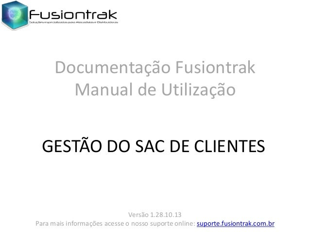 Documentação Fusiontrak Manual de Utilização GESTÃO DO SAC DE CLIENTES  Versão 1.28.10.13 Para mais informações acesse o n...