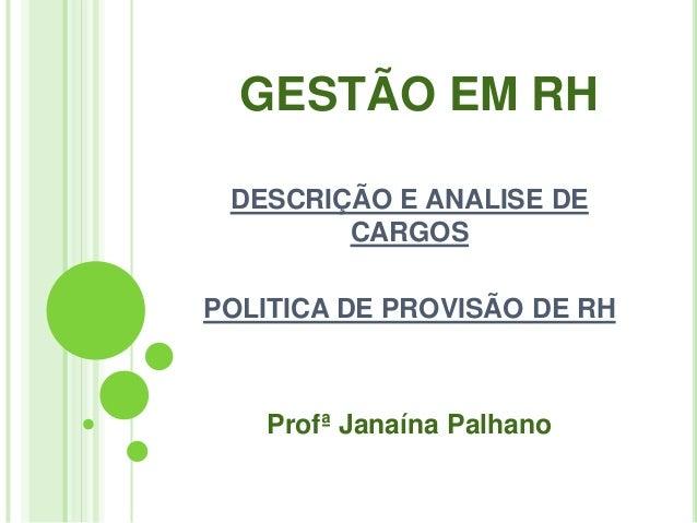GESTÃO EM RH DESCRIÇÃO E ANALISE DE        CARGOSPOLITICA DE PROVISÃO DE RH   Profª Janaína Palhano