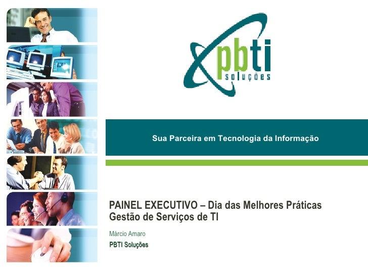 Sua Parceira em Tecnologia da Informação     PAINEL EXECUTIVO – Dia das Melhores Práticas Gestão de Serviços de TI Márcio ...