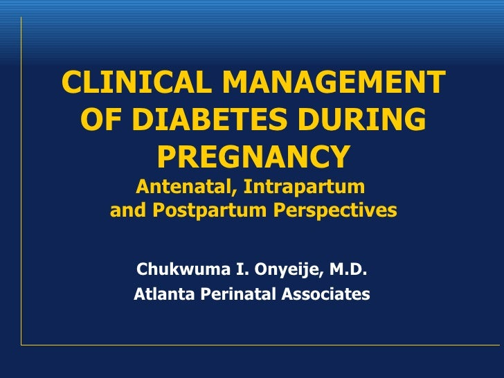 CLINICAL MANAGEMENT OF DIABETES DURING PREGNANCY Antenatal, Intrapartum  and Postpartum Perspectives Chukwuma I. Onyeije, ...