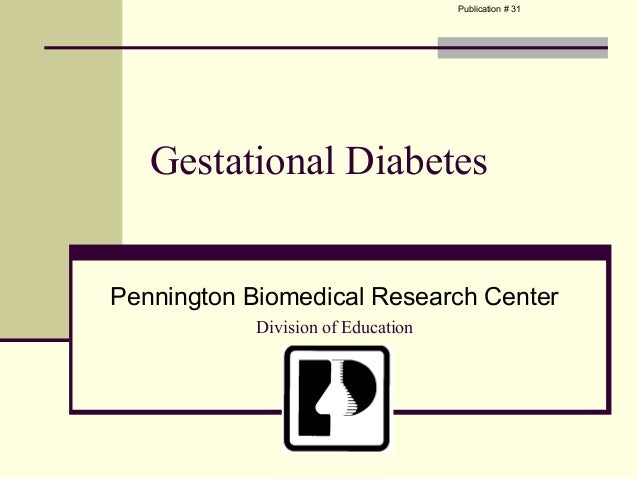 Publication # 31   Gestational DiabetesPennington Biomedical Research Center            Division of Education