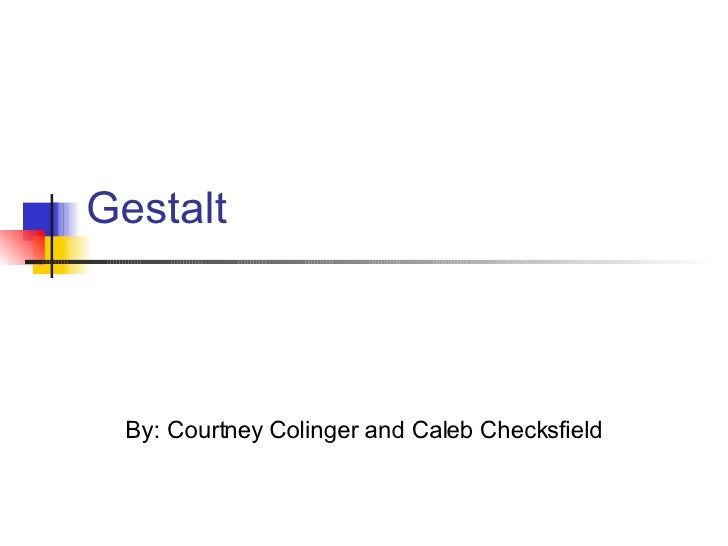 Gestalt By: Courtney Colinger and Caleb Checksfield