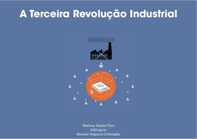 A Terceira Revolução Industrial Matheus Simões Pires ENG09021 Marcelo Nogueira Cortimiglia