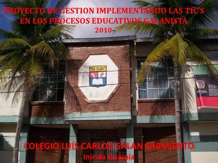 PROYECTO DE GESTION IMPLEMENTANDO LAS TIC'S <br />EN LOS PROCESOS EDUCATIVOS GALANISTA <br />2010-<br />COLEGIO LUÍS CARLO...