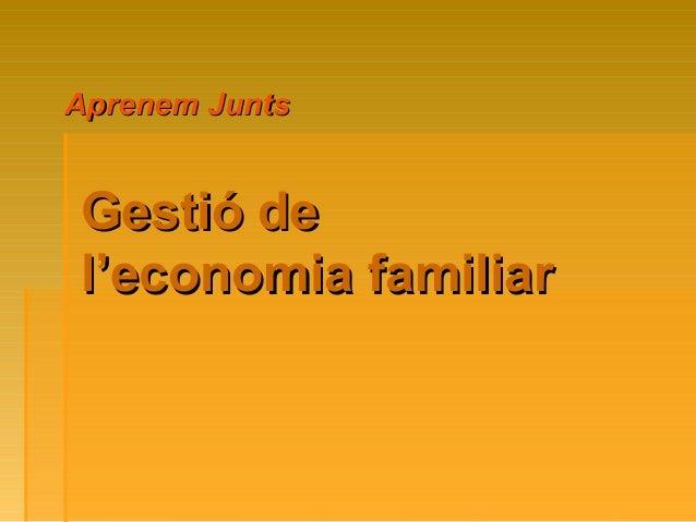 Gestió deGestió de l'economia familiarl'economia familiar Aprenem JuntsAprenem Junts