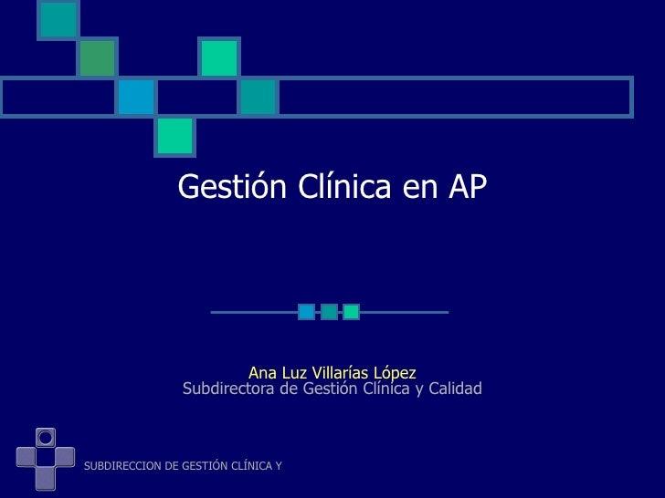 Gestión Clínica en AP Ana Luz Villarías López Subdirectora de Gestión Clínica y Calidad