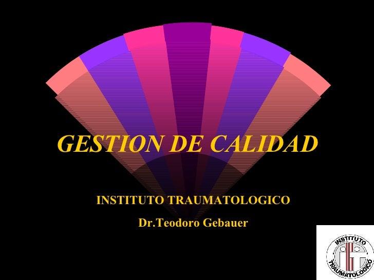 GESTION DE CALIDAD INSTITUTO TRAUMATOLOGICO Dr.Teodoro Gebauer