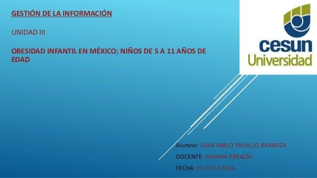 GESTIÓN DE LA INFORMACIÓN UNIDAD III OBESIDAD INFANTIL EN MÉXICO; NIÑOS DE 5 A 11 AÑOS DE EDAD Alumno: JUAN PABLO TRUJILLO...