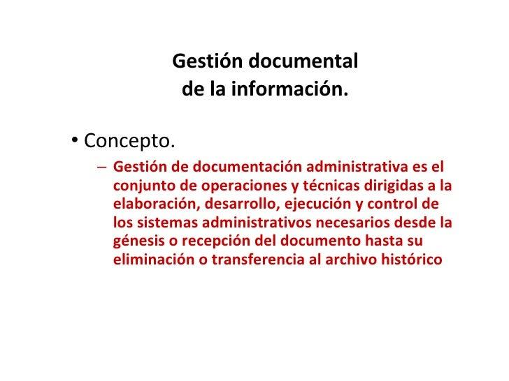 Gestión documental de la información. <ul><li>Concepto. </li></ul><ul><ul><li>Gestión de documentación administrativa es e...