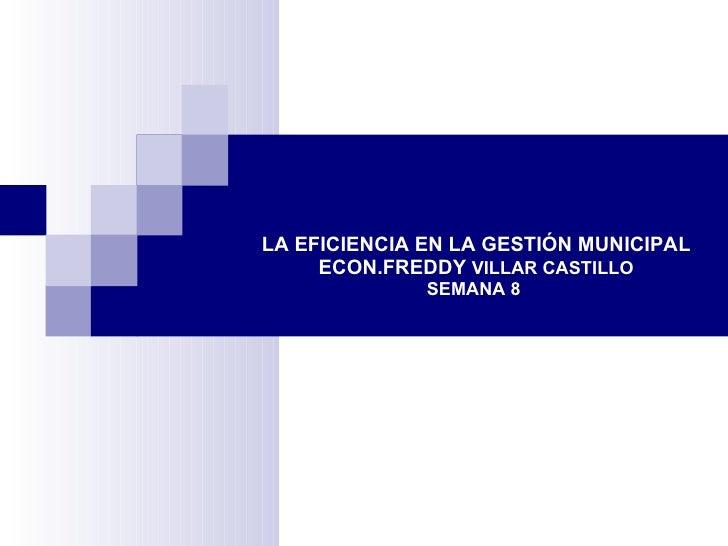 LA EFICIENCIA EN LA GESTIÓN MUNICIPAL ECON.FREDDY  VILLAR CASTILLO SEMANA 8