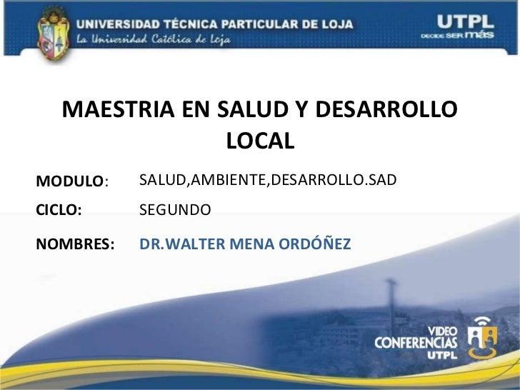 MAESTRIA EN SALUD Y DESARROLLO LOCAL MODULO : NOMBRES: SALUD,AMBIENTE,DESARROLLO.SAD DR.WALTER MENA ORDÓÑEZ CICLO: SEGUNDO