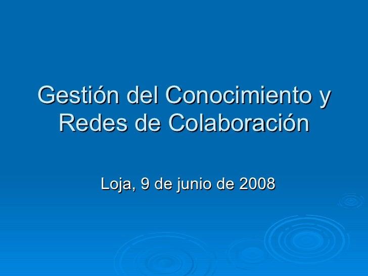 Gestión del Conocimiento y Redes de Colaboración Loja, 9 de junio de 2008