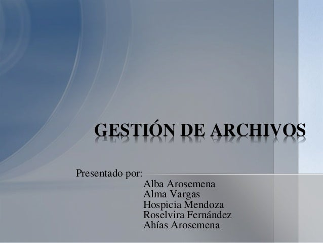 Presentado por: Alba Arosemena Alma Vargas Hospicia Mendoza Roselvira Fernández Ahías Arosemena GESTIÓN DE ARCHIVOS