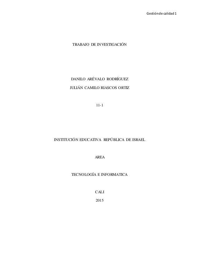 Gestiónde calidad 1 TRABAJO DE INVESTIGACIÓN DANILO ARÉVALO RODRÍGUEZ JULIÁN CAMILO RIASCOS ORTIZ 11-1 INSTITUCIÓN EDUCATI...