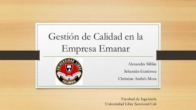 Gestión de Calidad en la  Empresa Emanar  Alexandra Millán  Sebastián Gutiérrez  Christian Andrés Mora  Facultad de Ingeni...