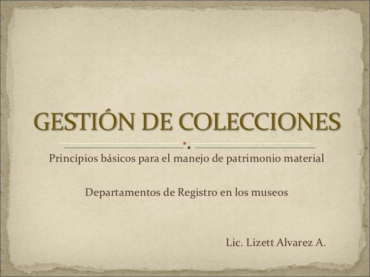 Principios básicos para el manejo de patrimonio material Departamentos de Registro en los museos Lic. Lizett Alvarez A.