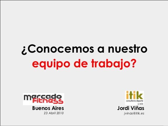¿Conocemos a nuestro  equipo de trabajo? Buenos Aires        Jordi Viñas     23 Abril 2010     jvinas@itik.es