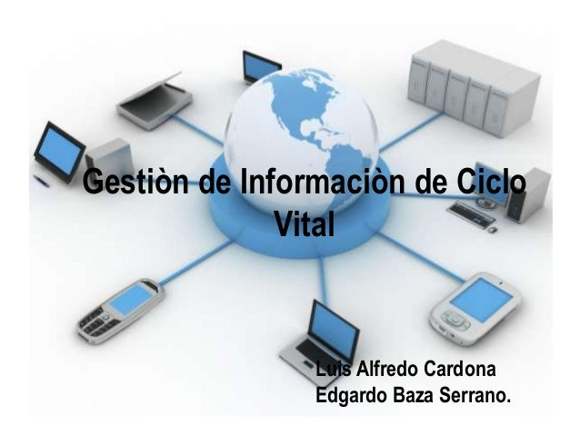 Gestiòn de Informaciòn de Ciclo Vital  Luis Alfredo Cardona Edgardo Baza Serrano.