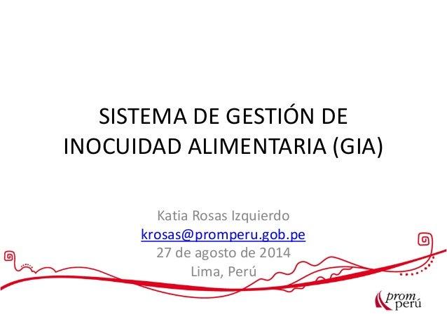 SISTEMA DE GESTIÓN DE INOCUIDAD ALIMENTARIA (GIA) Katia Rosas Izquierdo krosas@promperu.gob.pe 27 de agosto de 2014 Lima, ...