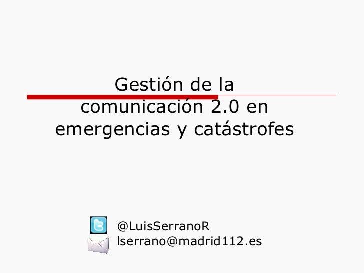 Gestión de la comunicación 2.0 en emergencias y catástrofes @LuisSerranoR [email_address]