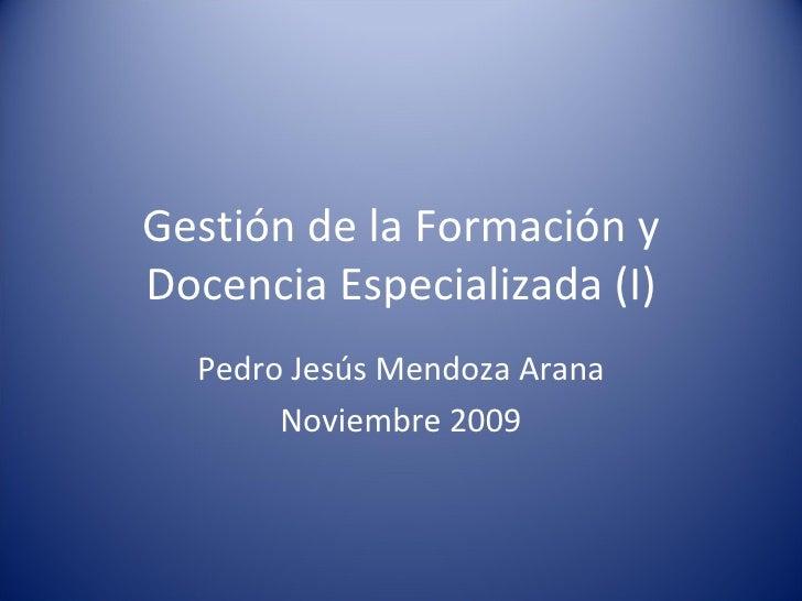 Gestión de la Formación y Docencia Especializada (I) Pedro Jesús Mendoza Arana Noviembre 2009