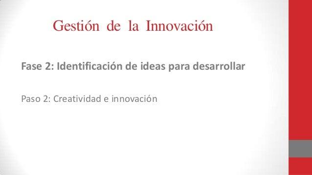 Gestión de la Innovación Fase 2: Identificación de ideas para desarrollar Paso 2: Creatividad e innovación