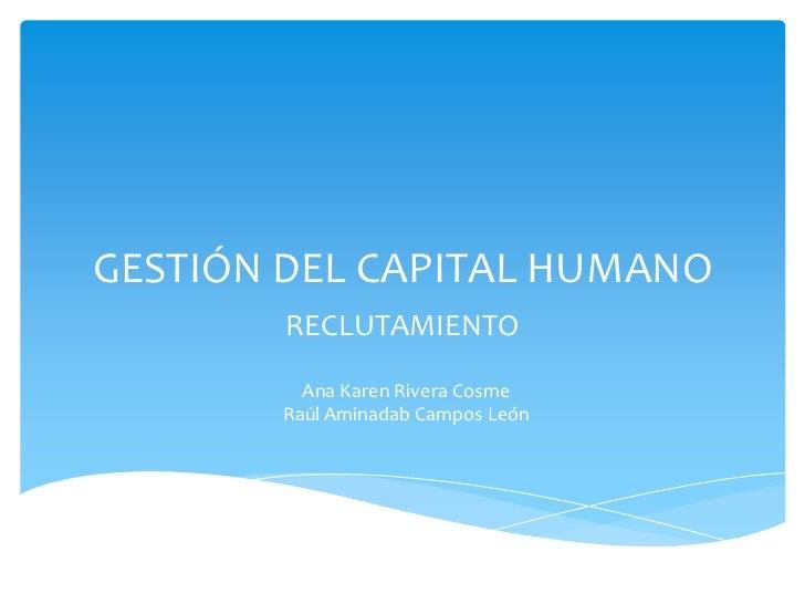 GESTIÓN DEL CAPITAL HUMANO        RECLUTAMIENTO         Ana Karen Rivera Cosme       Raúl Aminadab Campos León