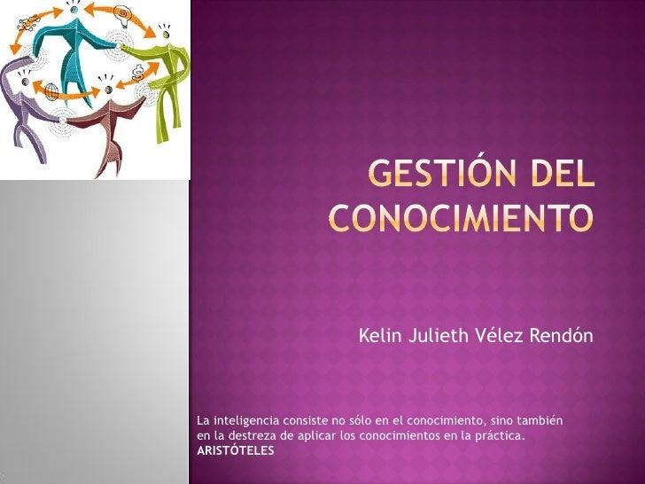 Kelin Julieth Vélez Rendón    La inteligencia consiste no sólo en el conocimiento, sino también en la destreza de aplicar ...