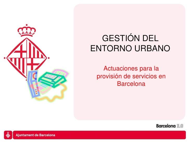 GESTIÓN DELENTORNO URBANO   Actuaciones para la provisión de servicios en         Barcelona