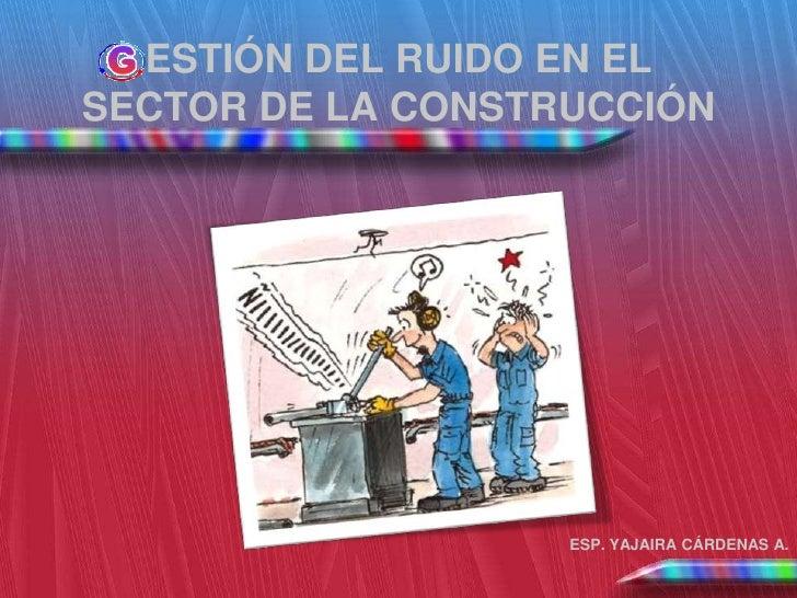 ESTIÓN DEL RUIDO EN ELSECTOR DE LA CONSTRUCCIÓN                   ESP. YAJAIRA CÁRDENAS A.