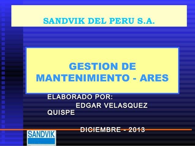 SANDVIK DEL PERU S.A.  GESTION DE MANTENIMIENTO - ARES ELABORADO POR: EDGAR VELASQUEZ QUISPE DICIEMBRE - 2013
