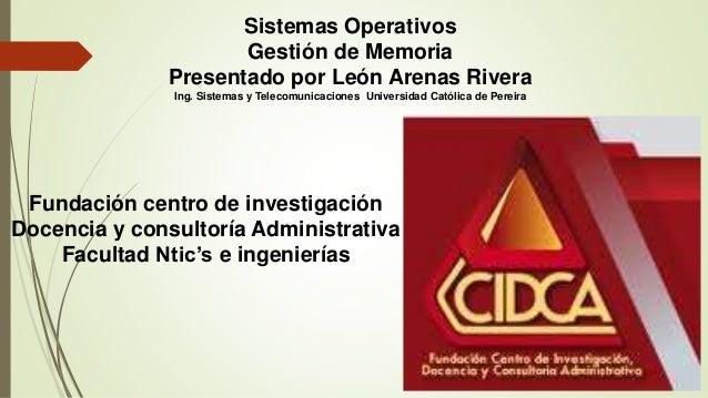 Sistemas Operativos  Gestión de Memoria  Presentado por León Arenas Rivera  Ing. Sistemas y Telecomunicaciones Universidad...