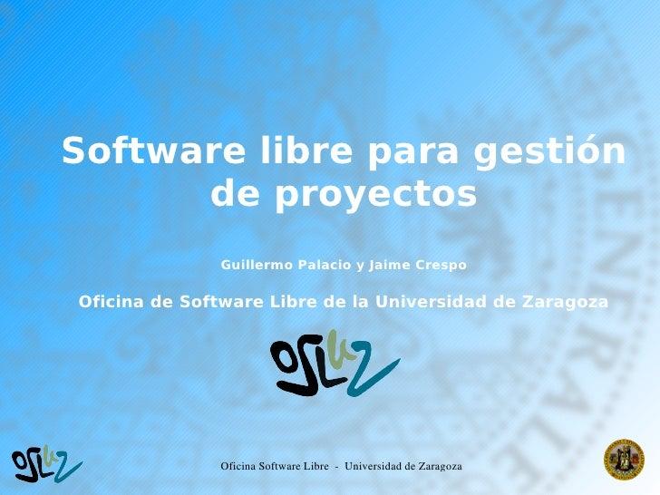 Software libre para gestión           de proyectos                   Guillermo Palacio y Jaime Crespo      Oficina de Soft...