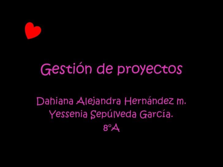 Gestión de proyectosDahiana Alejandra Hernández m.  Yessenia Sepúlveda García.             8°A