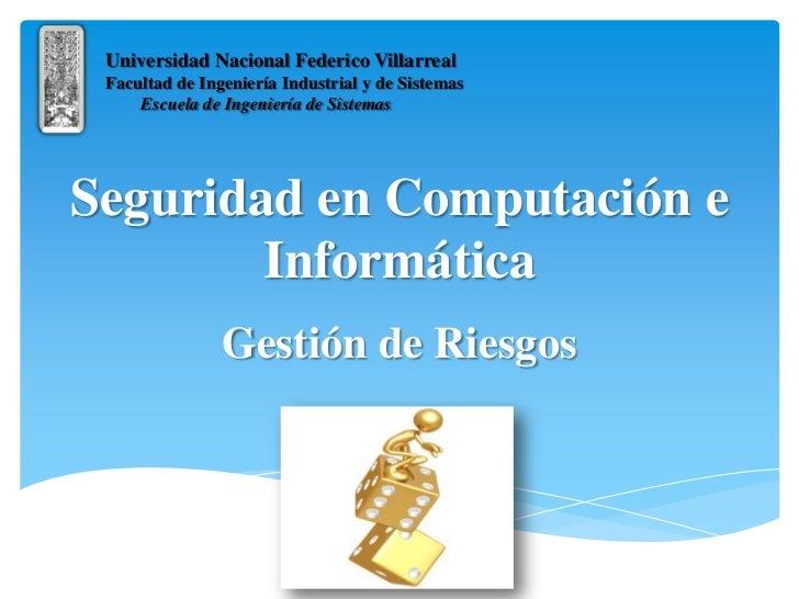 Seguridad en Computación e Informática<br />Gestión de Riesgos<br />Universidad Nacional Federico Villarreal<br />Facultad...
