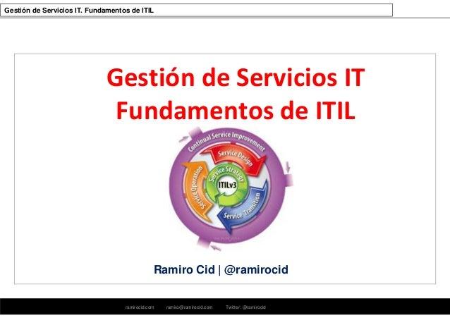 ramirocid.com ramiro@ramirocid.com Twitter: @ramirocid Gestión de Servicios IT. Fundamentos de ITIL Ramiro Cid | @ramiroci...