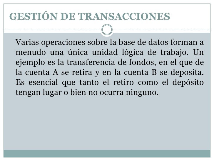 GESTIÓN DE TRANSACCIONES<br />Varias operaciones sobre la base de datos forman a menudo una única unidad lógica de trabaj...