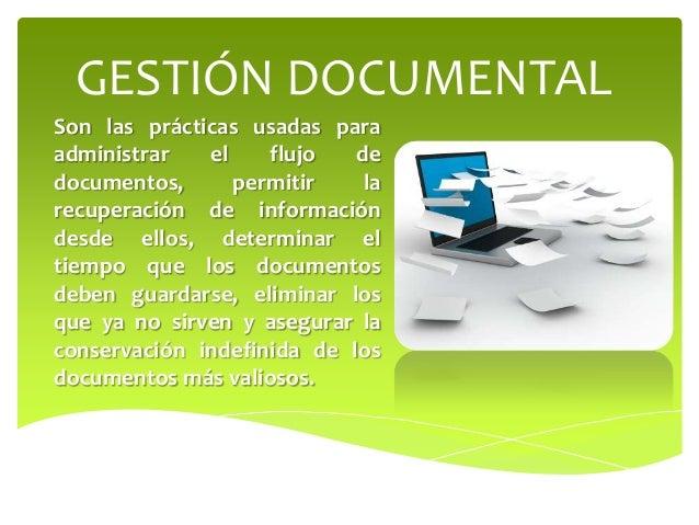GESTIÓN DOCUMENTAL Son las prácticas usadas para administrar el flujo de documentos, permitir la recuperación de informaci...