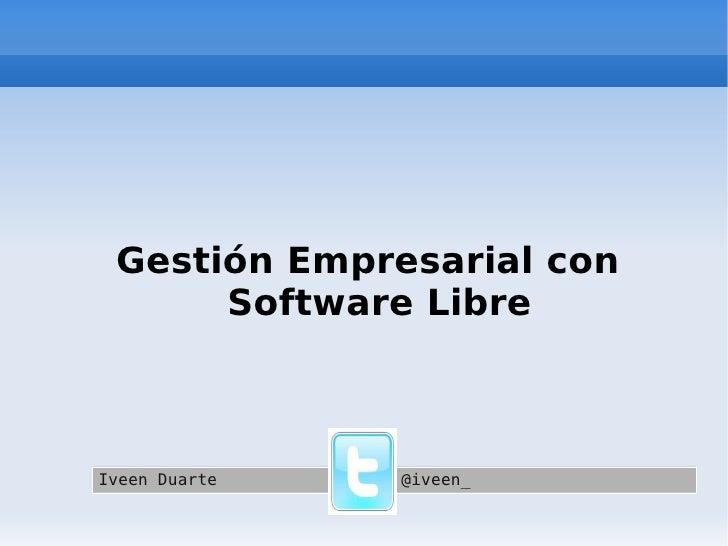 Gestión Empresarial con Software Libre Iveen Duarte @iveen_